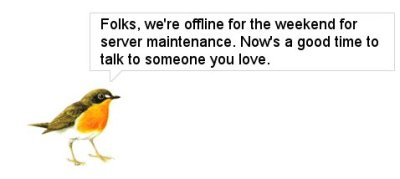 Folks, we're offline for the weekend for server maintenance. Now's a good time to talk to someone you love.