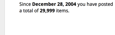 Since December 28, 2004 you have posted a total of 29,999 items