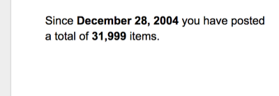 Since December 28, 2004 you have posted a total of 31,999 items