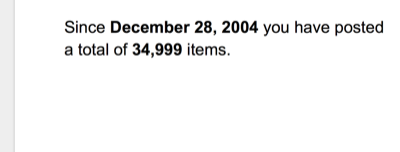 Since December 28, 2004 you have posted a total of 34,999 items